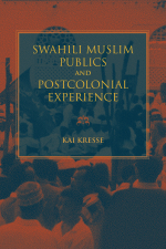 978-0-253-03753-4 CL Kresse_Swahili Muslim Publics and Postcolonial Experience cvr copy